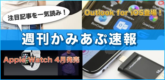 6ce14071ae 【週刊かみあぷ速報】OutlookのiOS版リリース、Apple Watchは4月に発売など今週の話題を一気読み!